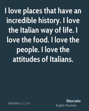 Elton John - I love places that have an incredible history. I love the Italian way of life. I love the food. I love the people. I love the attitudes of Italians.