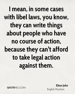 Elton John - I mean, in some cases with libel laws, you know, they can write things about people who have no course of action, because they can't afford to take legal action against them.