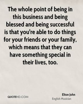 The whole point of being in this business and being blessed and being successful is that you're able to do things for your friends or your family, which means that they can have something special in their lives, too.