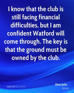 I know that the club is still facing financial difficulties, but I am confident Watford will come through. The key is that the ground must be owned by the club.