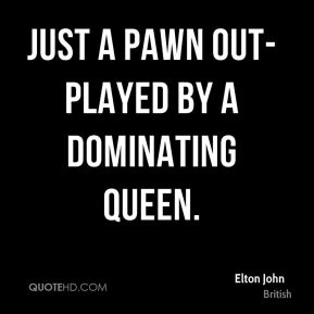 Elton John - Just a pawn out-played by a dominating queen.