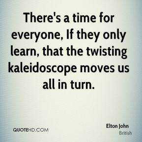 There's a time for everyone, If they only learn, that the twisting kaleidoscope moves us all in turn.