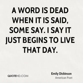 Emily Dickinson - A word is dead when it is said, some say. I say it just begins to live that day.