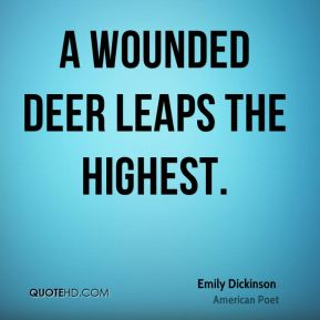 Emily Dickinson - A wounded deer leaps the highest.