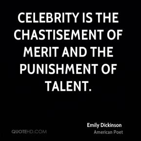 Celebrity is the chastisement of merit and the punishment of talent.