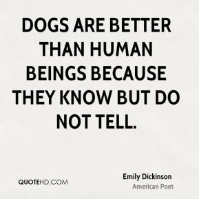 Emily Dickinson - Dogs are better than human beings because they know but do not tell.