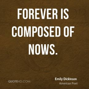 Emily Dickinson - Forever is composed of nows.
