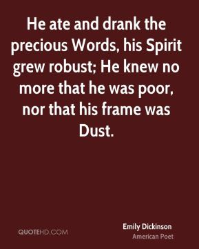 Emily Dickinson - He ate and drank the precious Words, his Spirit grew robust; He knew no more that he was poor, nor that his frame was Dust.