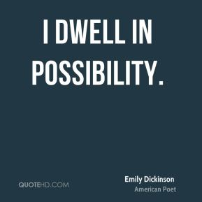 Emily Dickinson - I dwell in possibility.