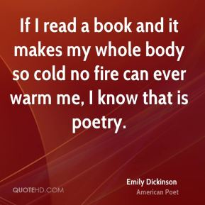 Emily Dickinson - If I read a book and it makes my whole body so cold no fire can ever warm me, I know that is poetry.