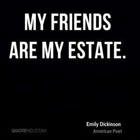 Emily Dickinson - My friends are my estate.