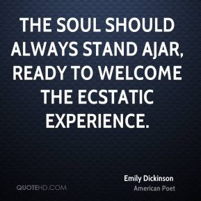 The soul should always stand ajar, ready to welcome the ecstatic experience.