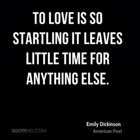Emily Dickinson - To love is so startling it leaves little time for anything else.