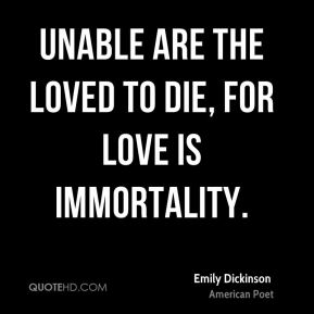 Emily Dickinson - Unable are the loved to die, for love is immortality.