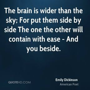 Emily Dickinson - The brain is wider than the sky; For put them side by side The one the other will contain with ease - And you beside.
