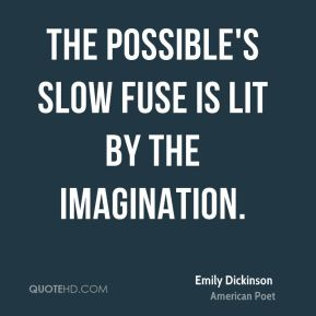 Emily Dickinson - The Possible's slow fuse is lit by the Imagination.