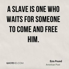 A slave is one who waits for someone to come and free him.