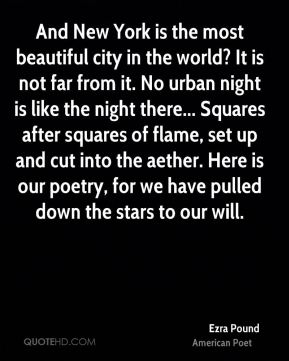 Ezra Pound - And New York is the most beautiful city in the world? It is not far from it. No urban night is like the night there... Squares after squares of flame, set up and cut into the aether. Here is our poetry, for we have pulled down the stars to our will.