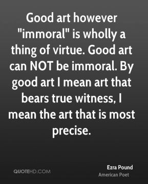 "Ezra Pound - Good art however ""immoral"" is wholly a thing of virtue. Good art can NOT be immoral. By good art I mean art that bears true witness, I mean the art that is most precise."