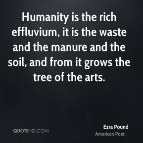 Ezra Pound - Humanity is the rich effluvium, it is the waste and the manure and the soil, and from it grows the tree of the arts.