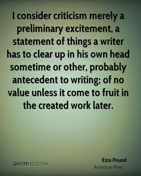 Ezra Pound - I consider criticism merely a preliminary excitement, a statement of things a writer has to clear up in his own head sometime or other, probably antecedent to writing; of no value unless it come to fruit in the created work later.