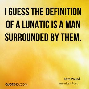 Ezra Pound - I guess the definition of a lunatic is a man surrounded by them.