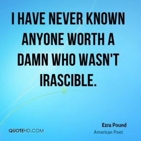 I have never known anyone worth a damn who wasn't irascible.
