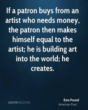 Ezra Pound - If a patron buys from an artist who needs money, the patron then makes himself equal to the artist; he is building art into the world; he creates.