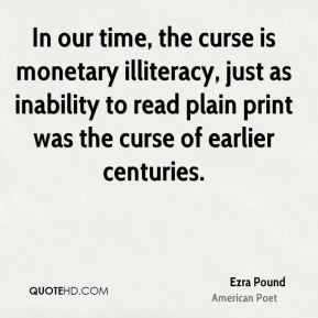 Ezra Pound - In our time, the curse is monetary illiteracy, just as inability to read plain print was the curse of earlier centuries.