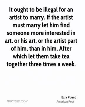 Ezra Pound - It ought to be illegal for an artist to marry. If the artist must marry let him find someone more interested in art, or his art, or the artist part of him, than in him. After which let them take tea together three times a week.