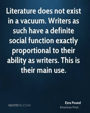 Literature does not exist in a vacuum. Writers as such have a definite social function exactly proportional to their ability as writers. This is their main use.