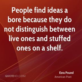 Ezra Pound - People find ideas a bore because they do not distinguish between live ones and stuffed ones on a shelf.