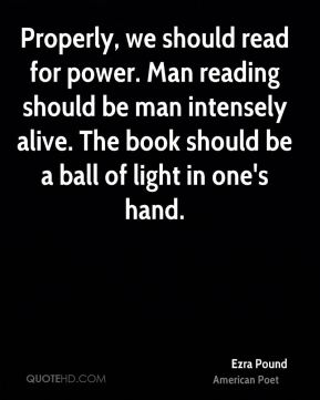 Properly, we should read for power. Man reading should be man intensely alive. The book should be a ball of light in one's hand.