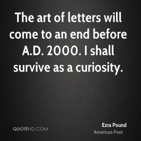 The art of letters will come to an end before A.D. 2000. I shall survive as a curiosity.