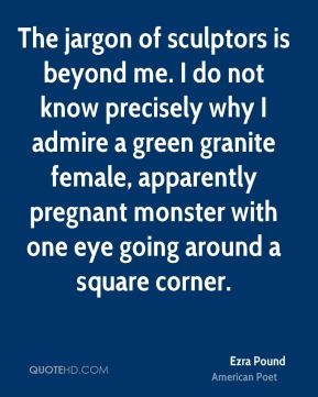 Ezra Pound - The jargon of sculptors is beyond me. I do not know precisely why I admire a green granite female, apparently pregnant monster with one eye going around a square corner.