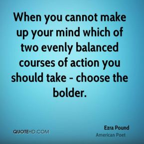 When you cannot make up your mind which of two evenly balanced courses of action you should take - choose the bolder.
