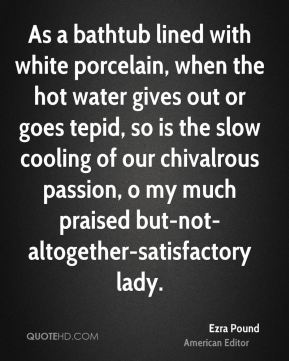 As a bathtub lined with white porcelain, when the hot water gives out or goes tepid, so is the slow cooling of our chivalrous passion, o my much praised but-not-altogether-satisfactory lady.