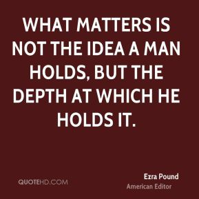 What matters is not the idea a man holds, but the depth at which he holds it.
