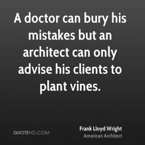 Frank Lloyd Wright - A doctor can bury his mistakes but an architect can only advise his clients to plant vines.