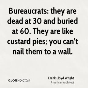 Frank Lloyd Wright - Bureaucrats: they are dead at 30 and buried at 60. They are like custard pies; you can't nail them to a wall.