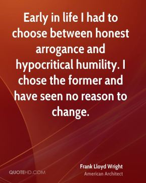 Frank Lloyd Wright - Early in life I had to choose between honest arrogance and hypocritical humility. I chose the former and have seen no reason to change.