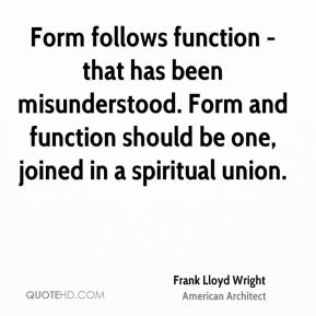 Frank Lloyd Wright - Form follows function - that has been misunderstood. Form and function should be one, joined in a spiritual union.