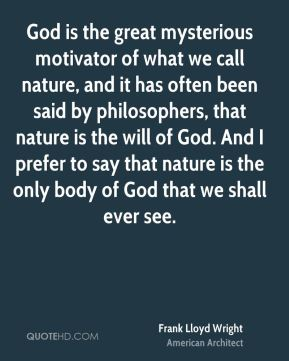God is the great mysterious motivator of what we call nature, and it has often been said by philosophers, that nature is the will of God. And I prefer to say that nature is the only body of God that we shall ever see.