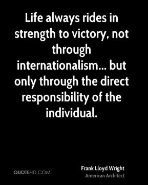 Life always rides in strength to victory, not through internationalism... but only through the direct responsibility of the individual.