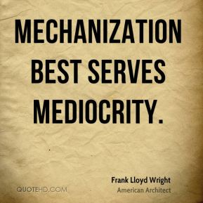Mechanization best serves mediocrity.