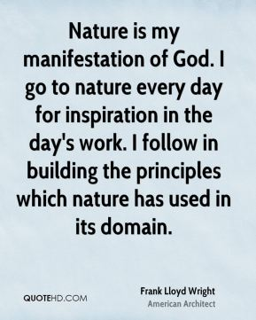 Frank Lloyd Wright - Nature is my manifestation of God. I go to nature every day for inspiration in the day's work. I follow in building the principles which nature has used in its domain.
