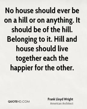 No house should ever be on a hill or on anything. It should be of the hill. Belonging to it. Hill and house should live together each the happier for the other.