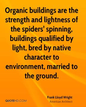 Organic buildings are the strength and lightness of the spiders' spinning, buildings qualified by light, bred by native character to environment, married to the ground.