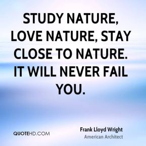 Frank Lloyd Wright - Study nature, love nature, stay close to nature. It will never fail you.