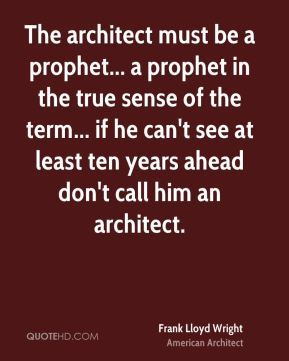The architect must be a prophet... a prophet in the true sense of the term... if he can't see at least ten years ahead don't call him an architect.